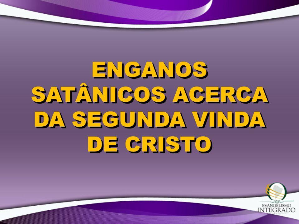ENGANOS SATÂNICOS ACERCA DA SEGUNDA VINDA DE CRISTO