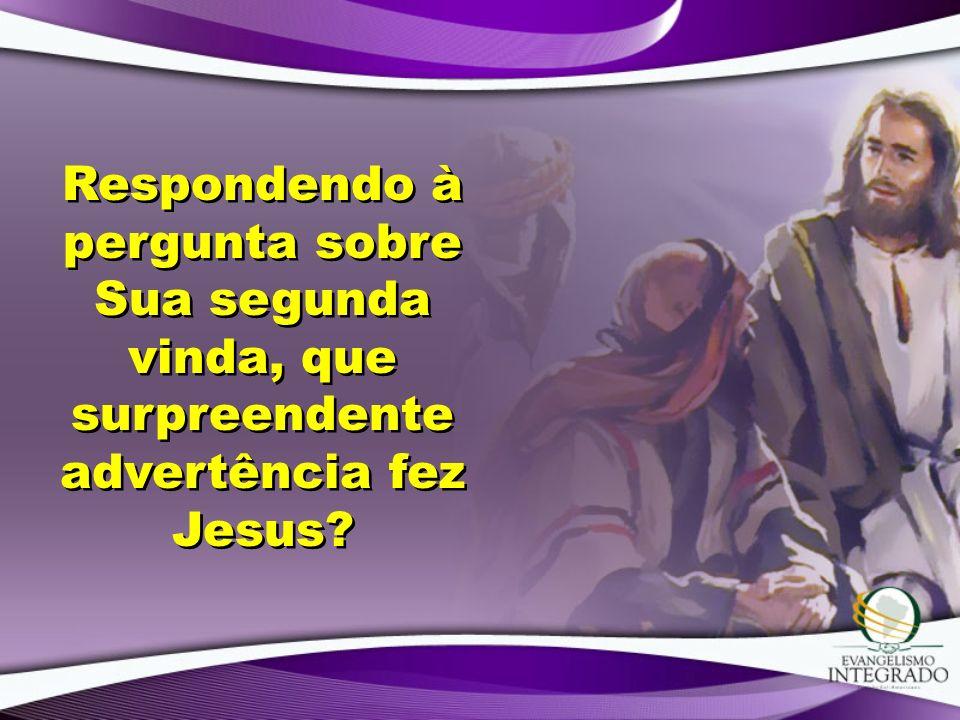 Respondendo à pergunta sobre Sua segunda vinda, que surpreendente advertência fez Jesus?