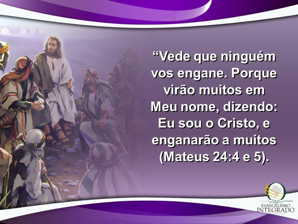 Vede que ninguém vos engane. Porque virão muitos em Meu nome, dizendo: Eu sou o Cristo, e enganarão a muitos (Mateus 24:4 e 5).