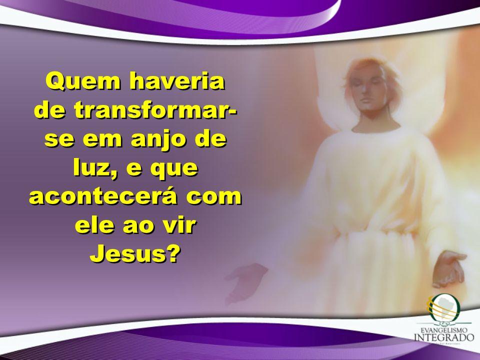 Quem haveria de transformar- se em anjo de luz, e que acontecerá com ele ao vir Jesus?