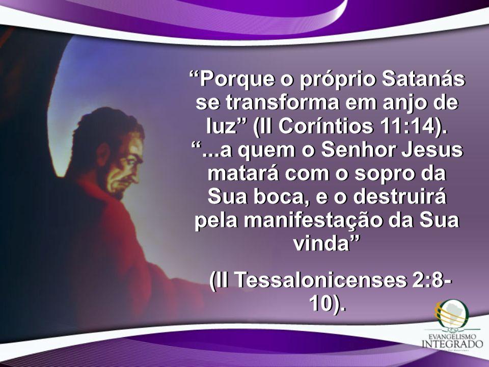 Porque o próprio Satanás se transforma em anjo de luz (II Coríntios 11:14)....a quem o Senhor Jesus matará com o sopro da Sua boca, e o destruirá pela
