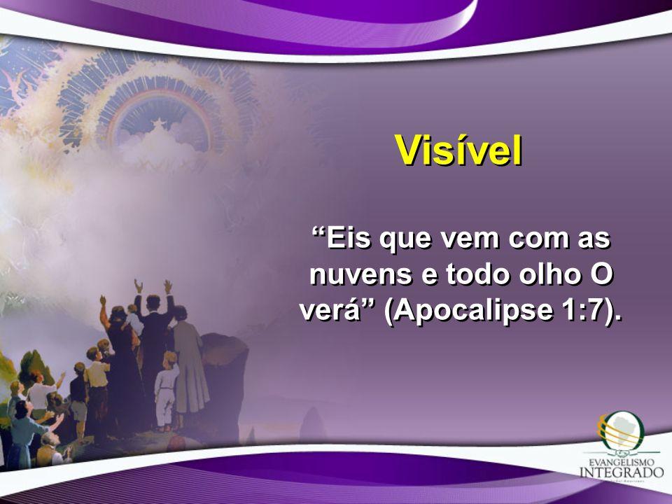 Visível Eis que vem com as nuvens e todo olho O verá (Apocalipse 1:7).