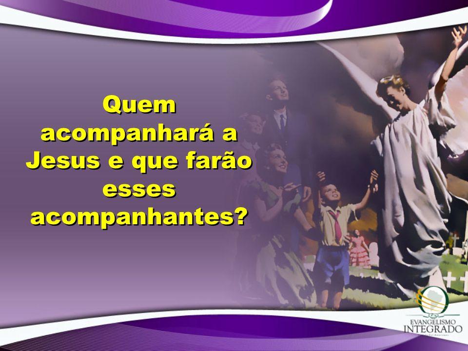 Quem acompanhará a Jesus e que farão esses acompanhantes?