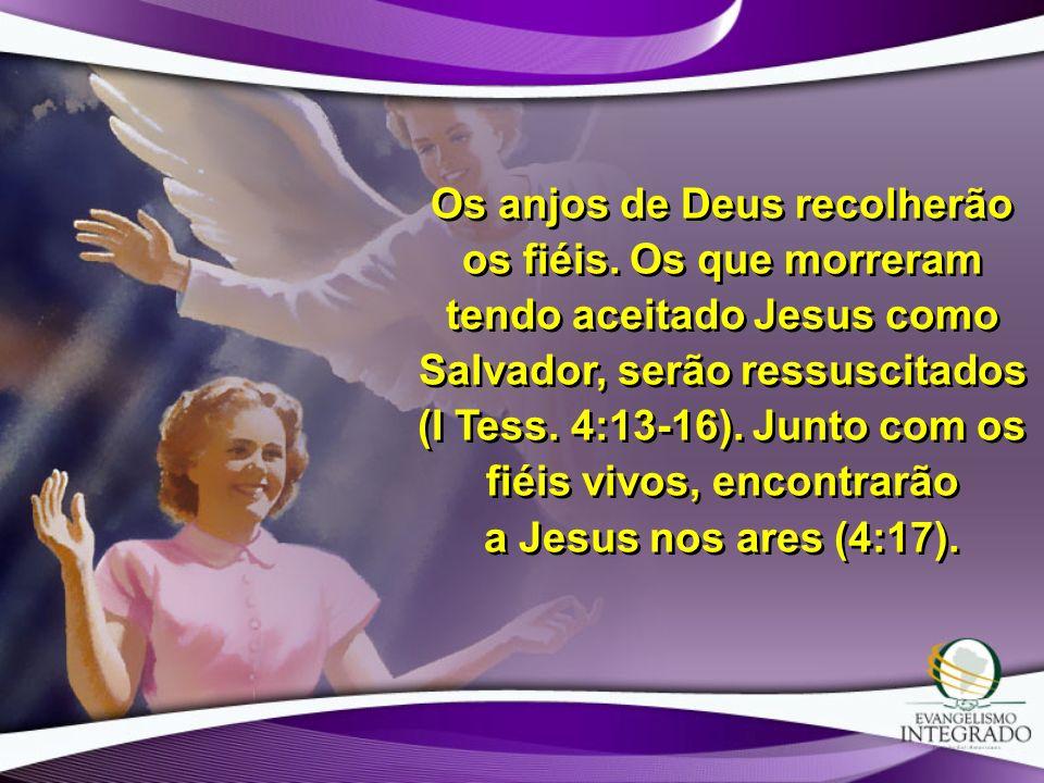 Os anjos de Deus recolherão os fiéis. Os que morreram tendo aceitado Jesus como Salvador, serão ressuscitados (I Tess. 4:13-16). Junto com os fiéis vi