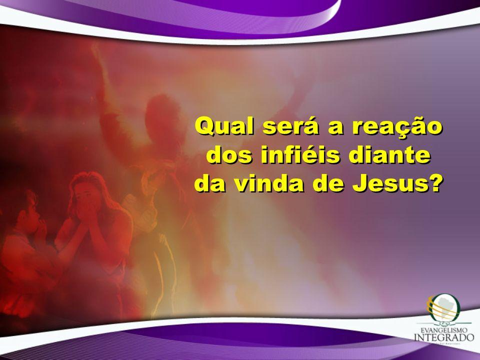 Qual será a reação dos infiéis diante da vinda de Jesus?