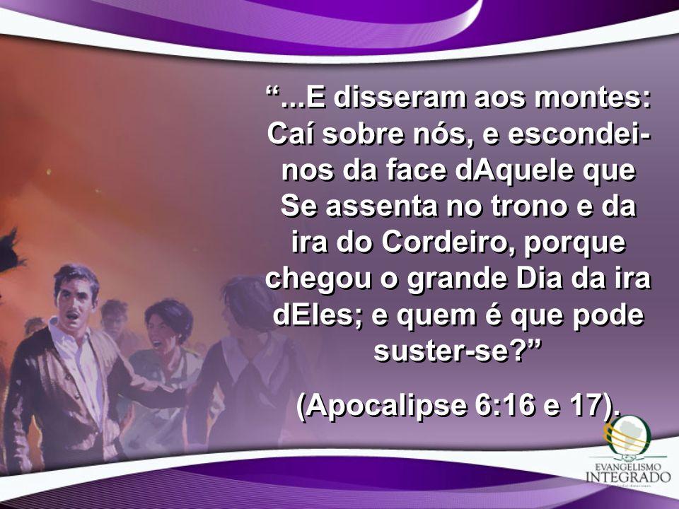 ...E disseram aos montes: Caí sobre nós, e escondei- nos da face dAquele que Se assenta no trono e da ira do Cordeiro, porque chegou o grande Dia da i