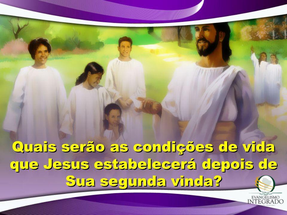 Quais serão as condições de vida que Jesus estabelecerá depois de Sua segunda vinda?