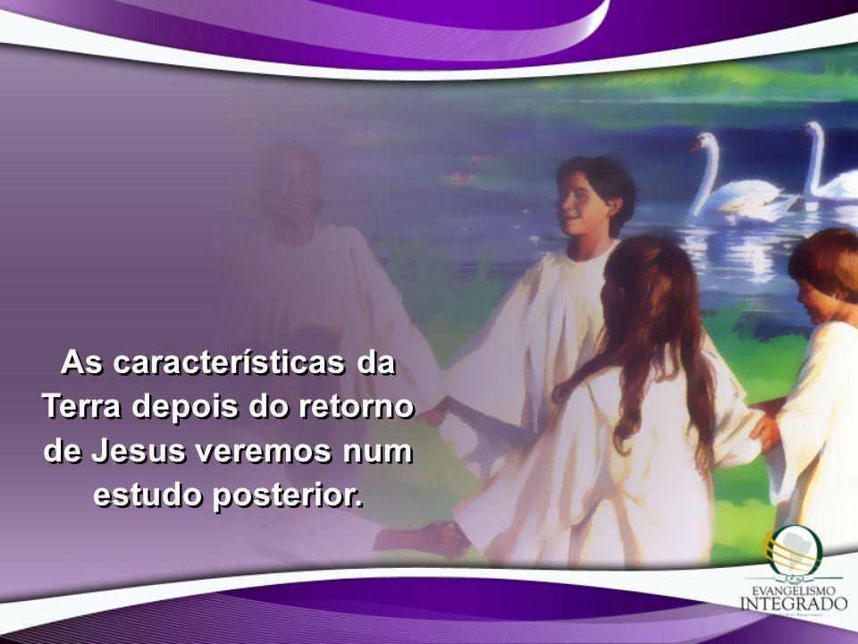 As características da Terra depois do retorno de Jesus veremos num estudo posterior.