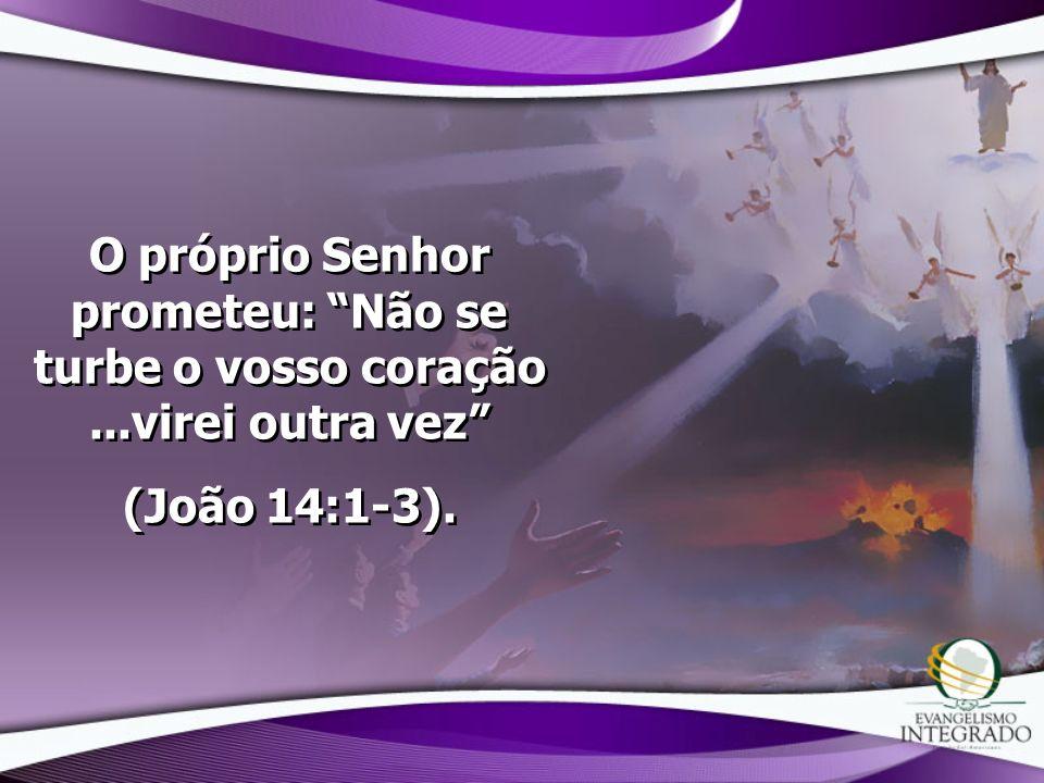 O próprio Senhor prometeu: Não se turbe o vosso coração...virei outra vez (João 14:1-3). O próprio Senhor prometeu: Não se turbe o vosso coração...vir