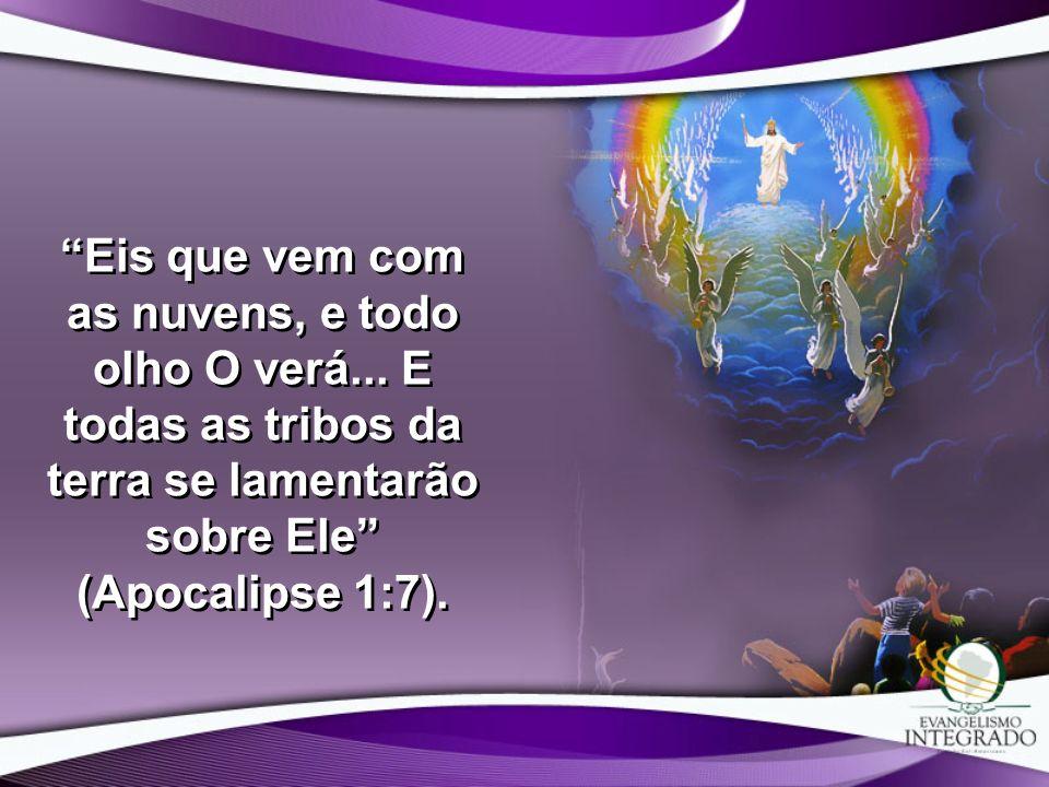 Eis que vem com as nuvens, e todo olho O verá... E todas as tribos da terra se lamentarão sobre Ele (Apocalipse 1:7).
