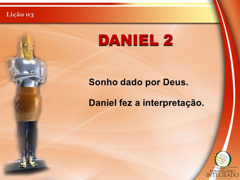 DANIEL 2 Sonho dado por Deus. Daniel fez a interpretação.
