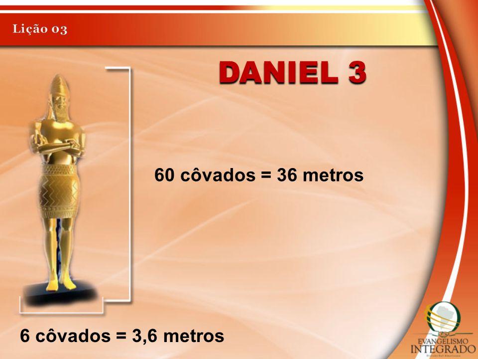 DANIEL 3 60 côvados = 36 metros 6 côvados = 3,6 metros
