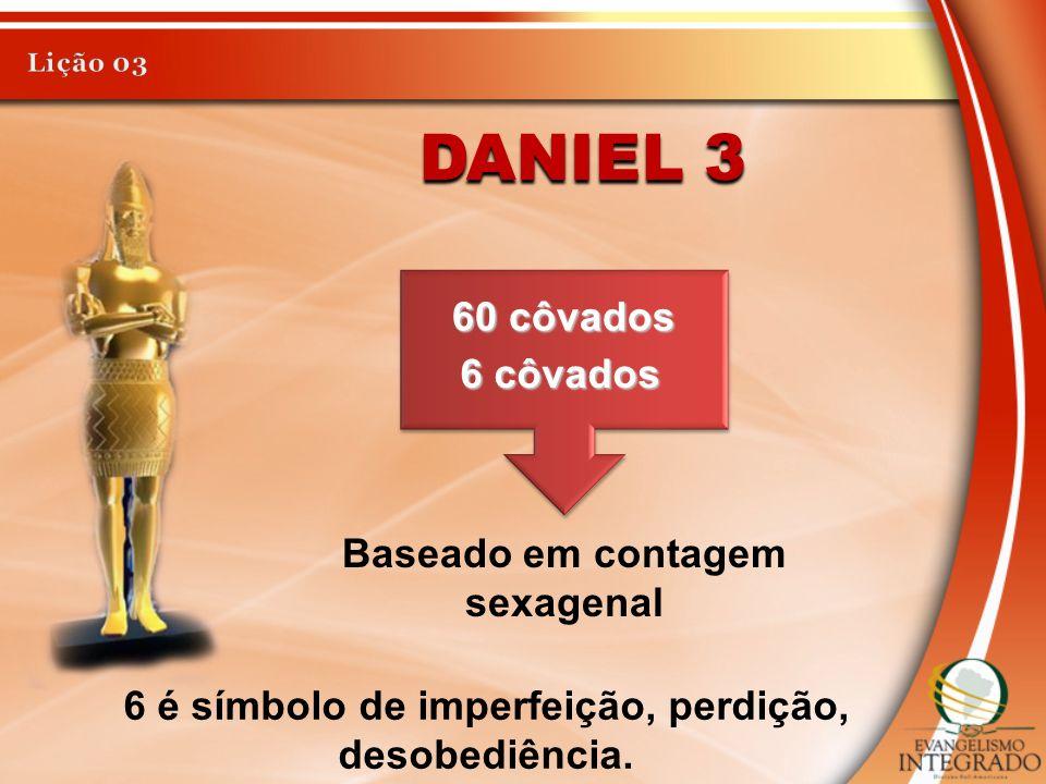 DANIEL 3 60 côvados 6 côvados Baseado em contagem sexagenal 6 é símbolo de imperfeição, perdição, desobediência.