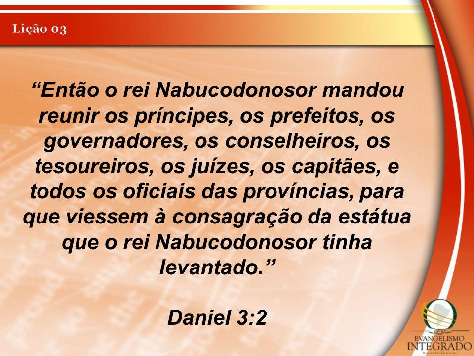 Então o rei Nabucodonosor mandou reunir os príncipes, os prefeitos, os governadores, os conselheiros, os tesoureiros, os juízes, os capitães, e todos