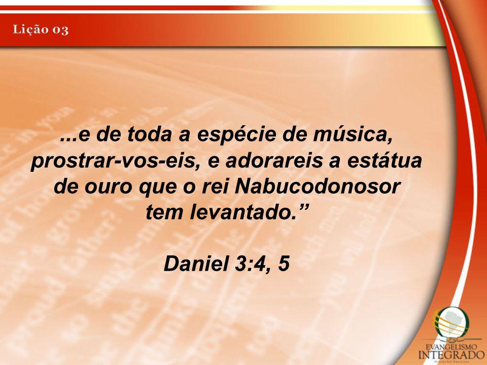 ...e de toda a espécie de música, prostrar-vos-eis, e adorareis a estátua de ouro que o rei Nabucodonosor tem levantado. Daniel 3:4, 5