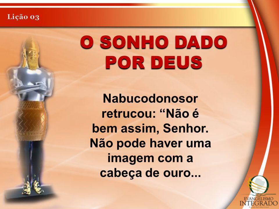 O SONHO DADO POR DEUS Nabucodonosor retrucou: Não é bem assim, Senhor. Não pode haver uma imagem com a cabeça de ouro...
