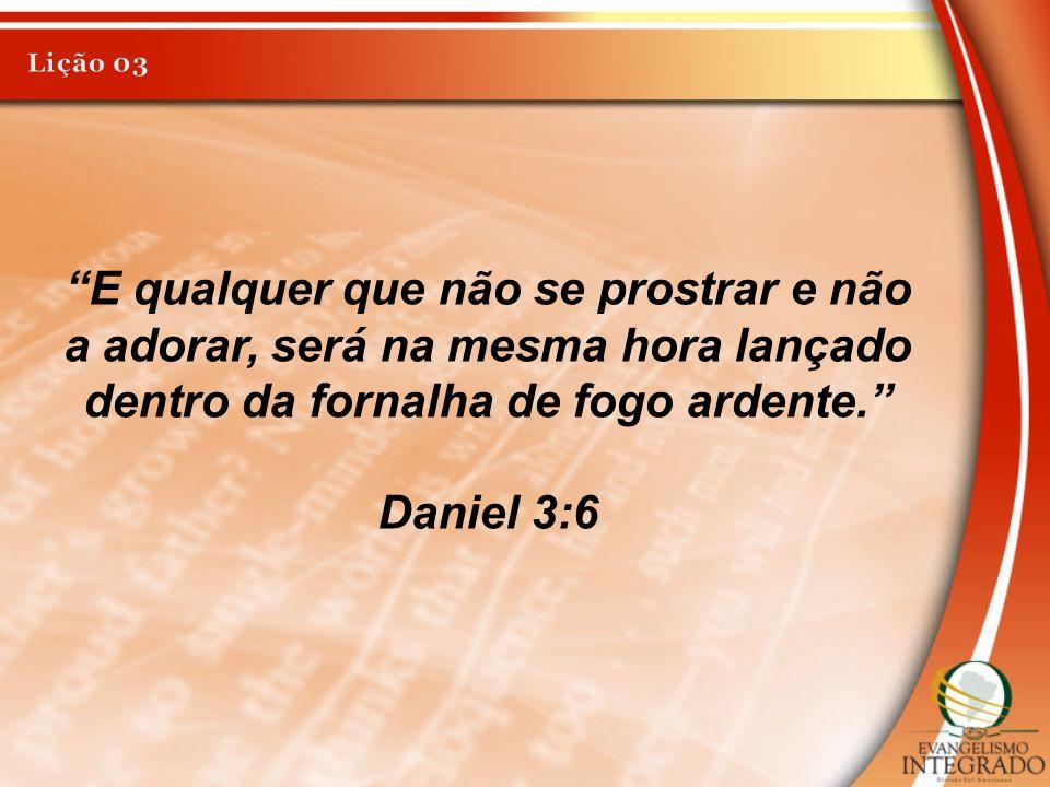 E qualquer que não se prostrar e não a adorar, será na mesma hora lançado dentro da fornalha de fogo ardente. Daniel 3:6