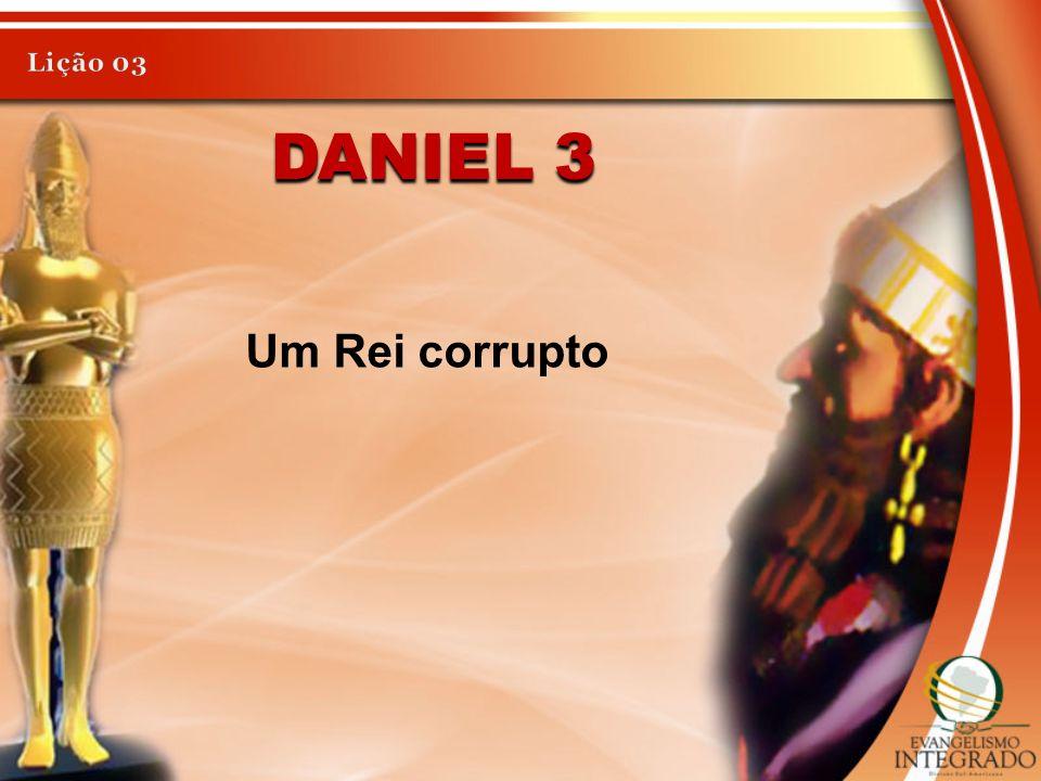 DANIEL 3 Um Rei corrupto