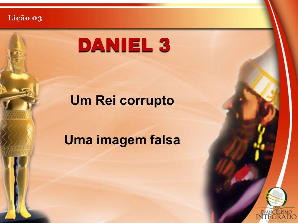 DANIEL 3 Um Rei corrupto Uma imagem falsa