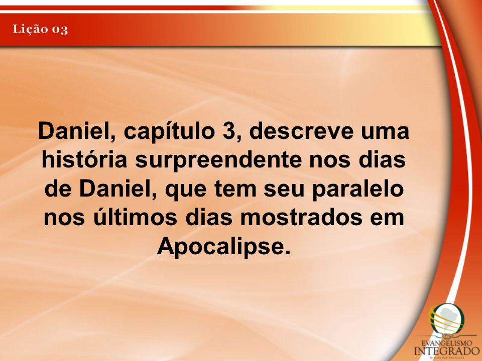 Daniel, capítulo 3, descreve uma história surpreendente nos dias de Daniel, que tem seu paralelo nos últimos dias mostrados em Apocalipse.