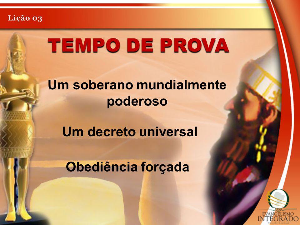 TEMPO DE PROVA Um soberano mundialmente poderoso Um decreto universal Obediência forçada