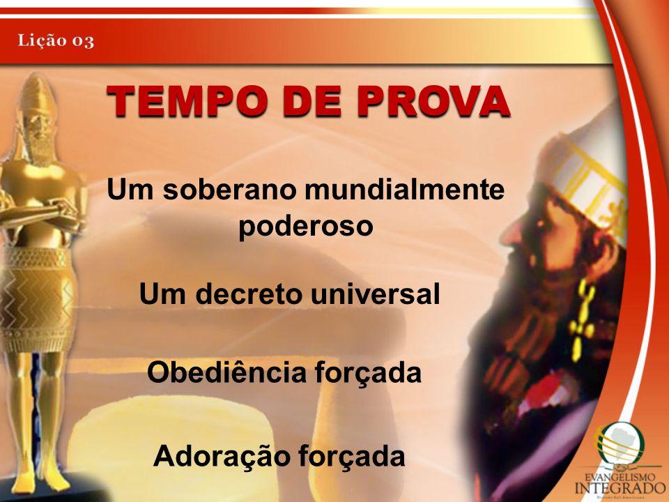TEMPO DE PROVA Um soberano mundialmente poderoso Um decreto universal Obediência forçada Adoração forçada