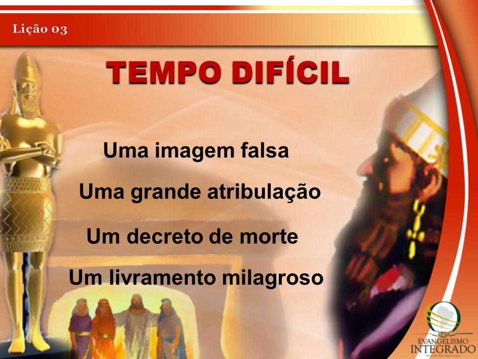 TEMPO DIFÍCIL Uma imagem falsa Uma grande atribulação Um decreto de morte Um livramento milagroso