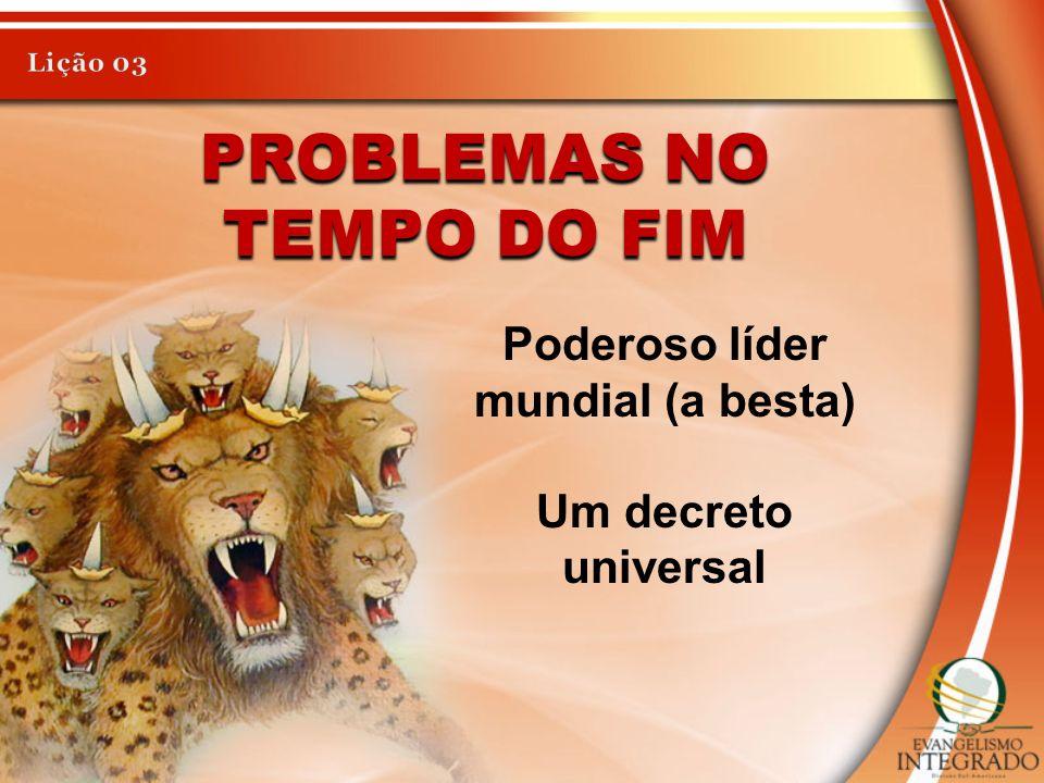 PROBLEMAS NO TEMPO DO FIM Poderoso líder mundial (a besta) Um decreto universal