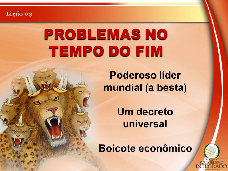 PROBLEMAS NO TEMPO DO FIM Poderoso líder mundial (a besta) Um decreto universal Boicote econômico