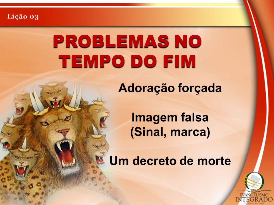 PROBLEMAS NO TEMPO DO FIM Adoração forçada Imagem falsa (Sinal, marca) Um decreto de morte