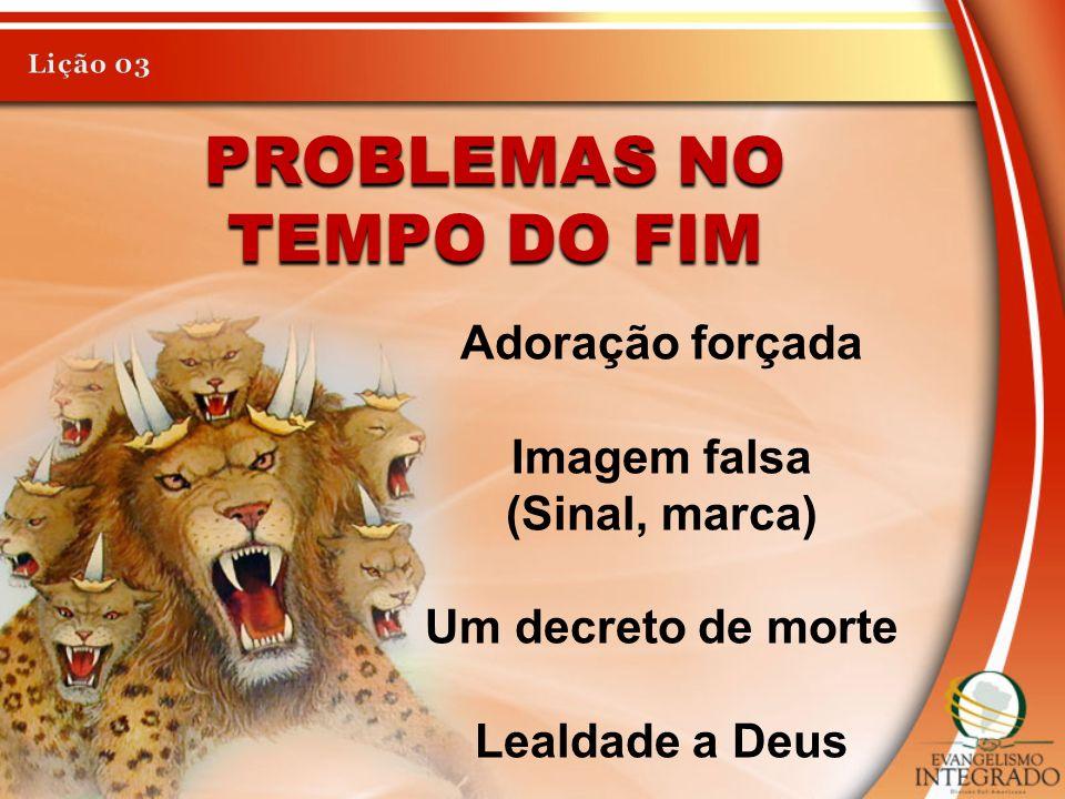 PROBLEMAS NO TEMPO DO FIM Adoração forçada Imagem falsa (Sinal, marca) Um decreto de morte Lealdade a Deus