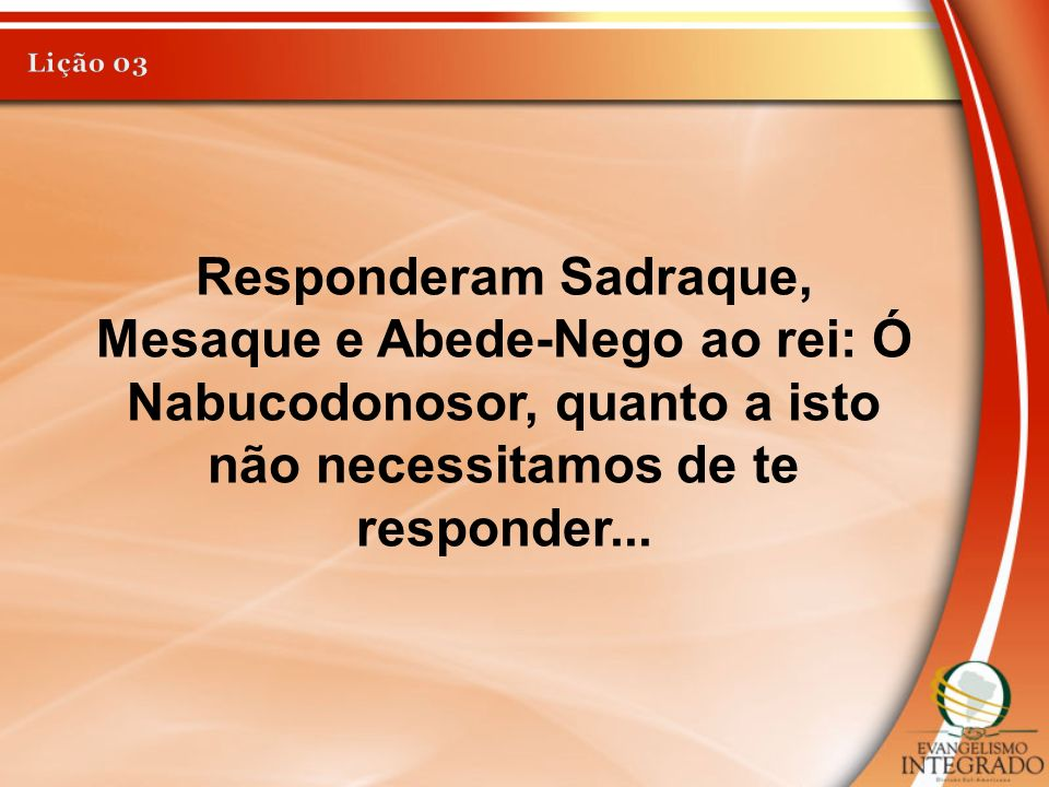 Responderam Sadraque, Mesaque e Abede-Nego ao rei: Ó Nabucodonosor, quanto a isto não necessitamos de te responder...