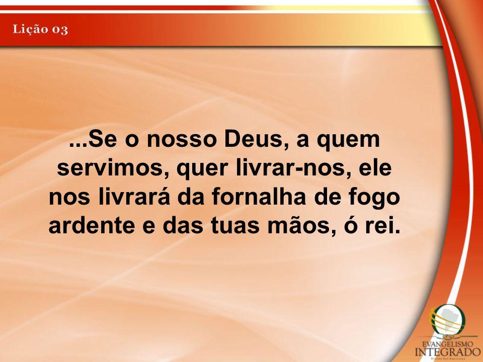 ...Se o nosso Deus, a quem servimos, quer livrar-nos, ele nos livrará da fornalha de fogo ardente e das tuas mãos, ó rei.