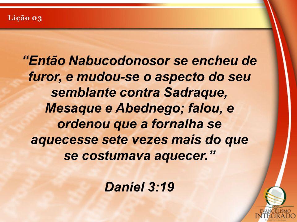 Então Nabucodonosor se encheu de furor, e mudou-se o aspecto do seu semblante contra Sadraque, Mesaque e Abednego; falou, e ordenou que a fornalha se