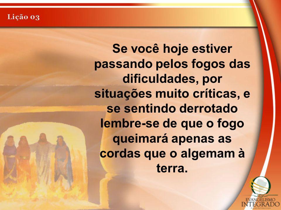 Se você hoje estiver passando pelos fogos das dificuldades, por situações muito críticas, e se sentindo derrotado lembre-se de que o fogo queimará ape