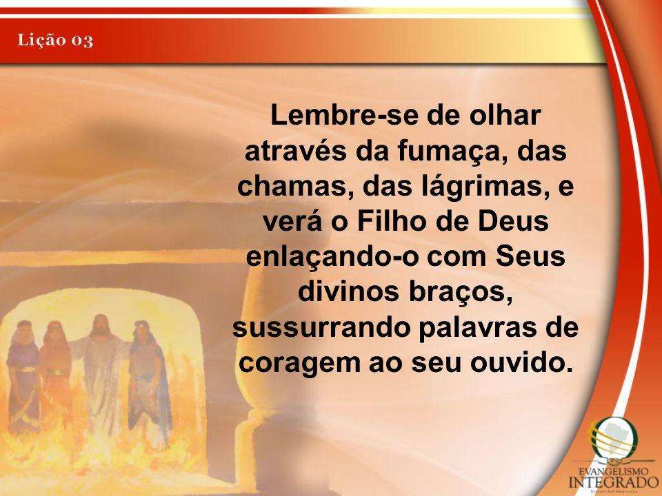 Lembre-se de olhar através da fumaça, das chamas, das lágrimas, e verá o Filho de Deus enlaçando-o com Seus divinos braços, sussurrando palavras de co
