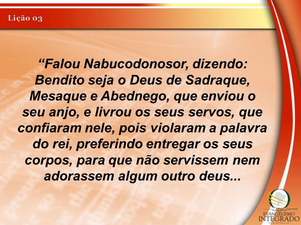Falou Nabucodonosor, dizendo: Bendito seja o Deus de Sadraque, Mesaque e Abednego, que enviou o seu anjo, e livrou os seus servos, que confiaram nele,