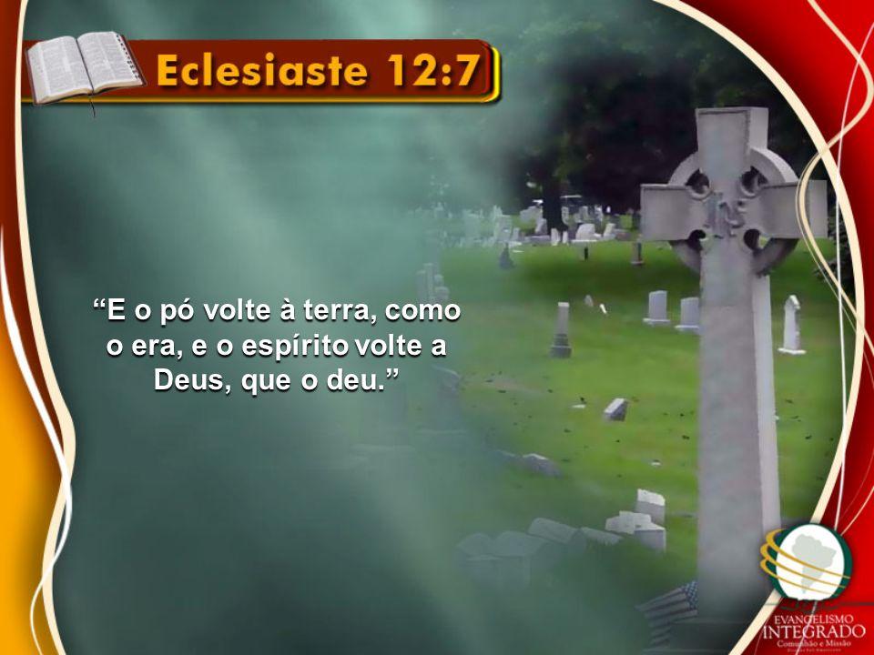E o pó volte à terra, como o era, e o espírito volte a Deus, que o deu.