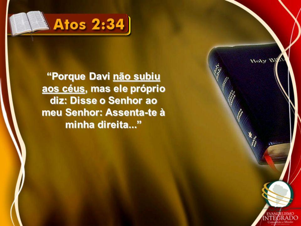 Porque Davi não subiu aos céus, mas ele próprio diz: Disse o Senhor ao meu Senhor: Assenta-te à minha direita...