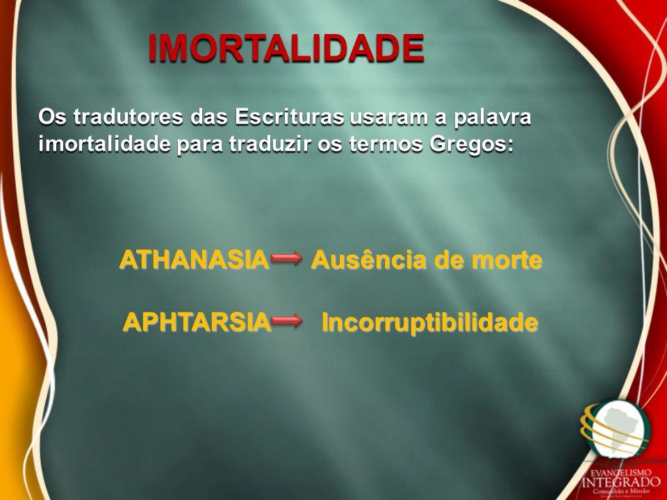 IMORTALIDADE Os tradutores das Escrituras usaram a palavra imortalidade para traduzir os termos Gregos: ATHANASIA Ausência de morte APHTARSIA Incorrup