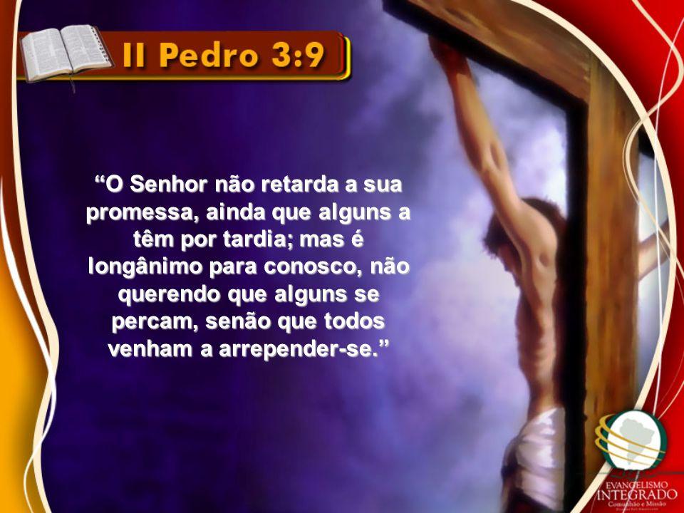 O Senhor não retarda a sua promessa, ainda que alguns a têm por tardia; mas é longânimo para conosco, não querendo que alguns se percam, senão que tod