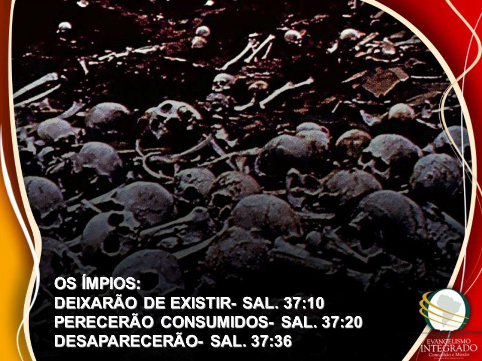 OS ÍMPIOS: DEIXARÃO DE EXISTIR- SAL. 37:10 PERECERÃO CONSUMIDOS- SAL. 37:20 DESAPARECERÃO- SAL. 37:36