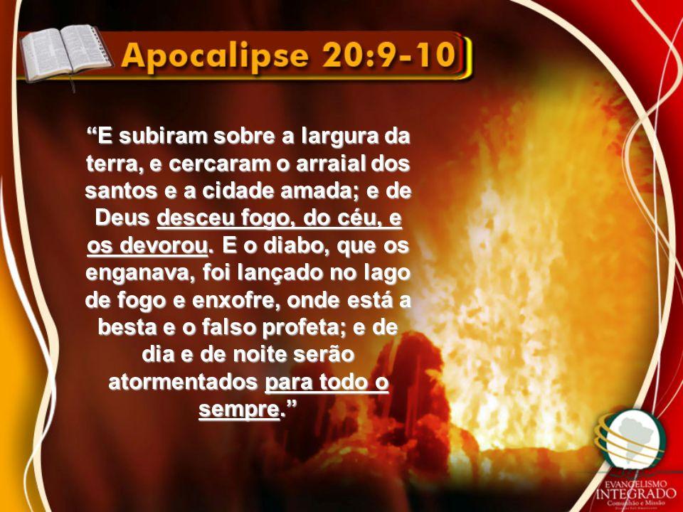 E subiram sobre a largura da terra, e cercaram o arraial dos santos e a cidade amada; e de Deus desceu fogo, do céu, e os devorou. E o diabo, que os e