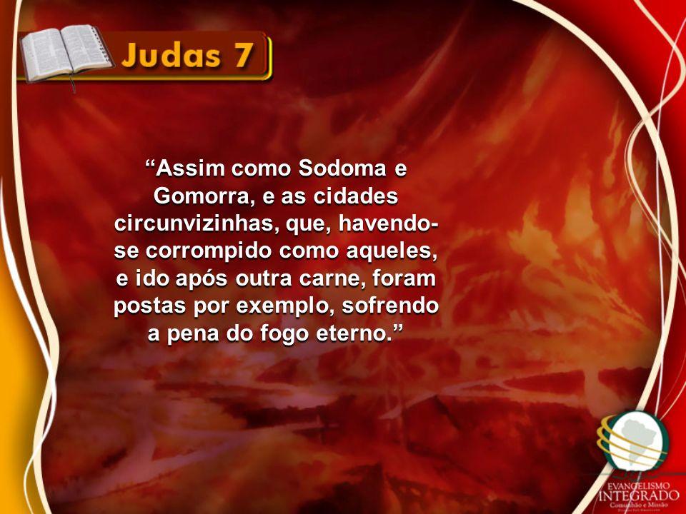 Assim como Sodoma e Gomorra, e as cidades circunvizinhas, que, havendo- se corrompido como aqueles, e ido após outra carne, foram postas por exemplo,