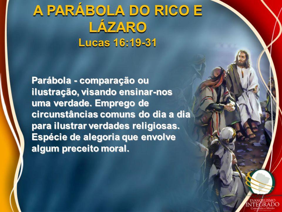 A PARÁBOLA DO RICO E LÁZARO Lucas 16:19-31 Parábola - comparação ou ilustração, visando ensinar-nos uma verdade. Emprego de circunstâncias comuns do d