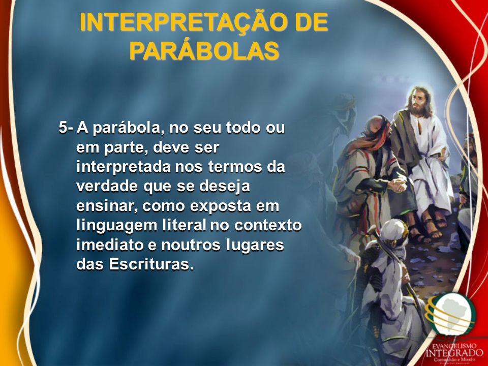 INTERPRETAÇÃO DE PARÁBOLAS 5- A parábola, no seu todo ou em parte, deve ser em parte, deve ser interpretada nos termos da interpretada nos termos da v
