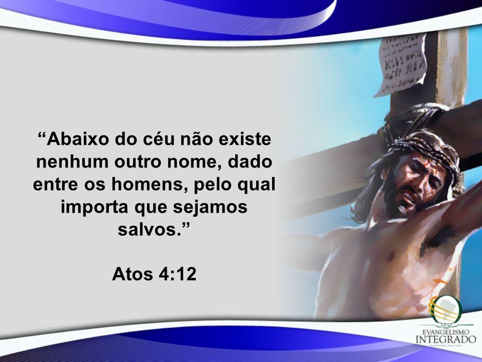 Abaixo do céu não existe nenhum outro nome, dado entre os homens, pelo qual importa que sejamos salvos. Atos 4:12