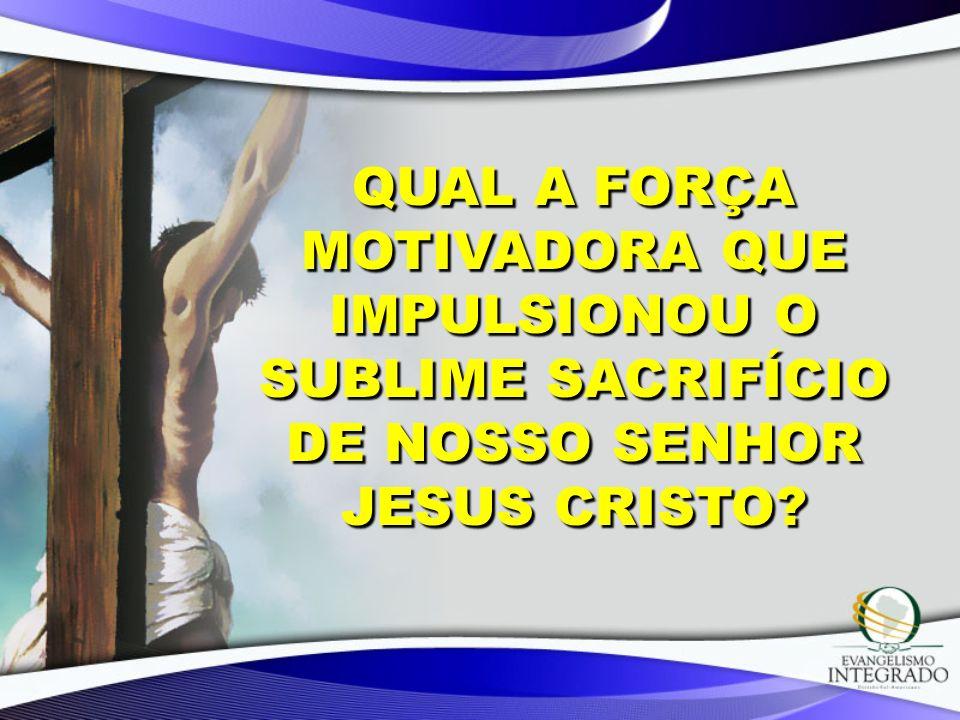 QUAL A FORÇA MOTIVADORA QUE IMPULSIONOU O SUBLIME SACRIFÍCIO DE NOSSO SENHOR JESUS CRISTO?