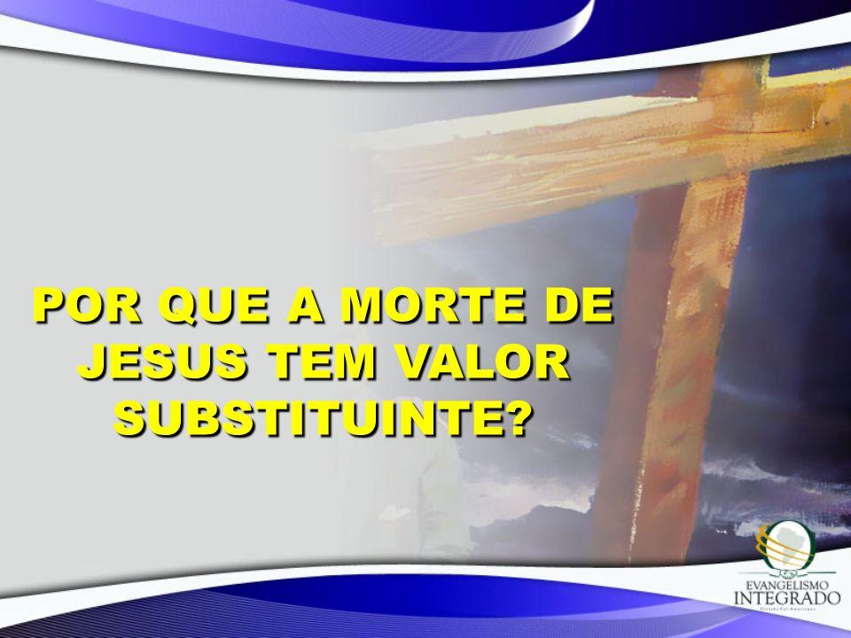 POR QUE A MORTE DE JESUS TEM VALOR SUBSTITUINTE?