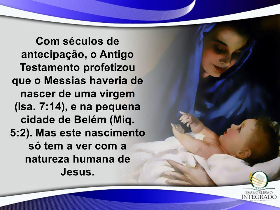 Com séculos de antecipação, o Antigo Testamento profetizou que o Messias haveria de nascer de uma virgem (Isa. 7:14), e na pequena cidade de Belém (Mi